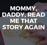 Mommy, daddy, read me that story again